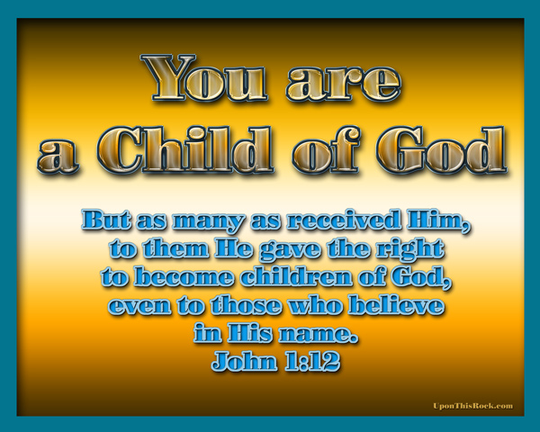 You are a child of God John 1:12